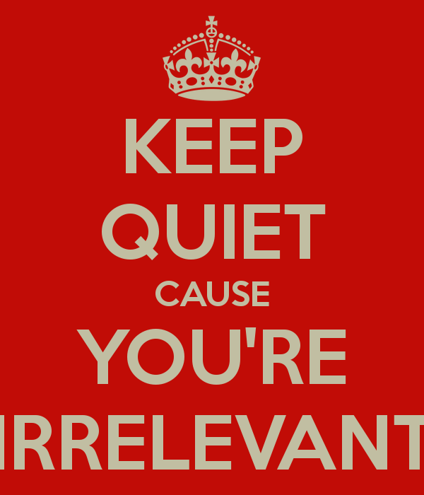 keep-quiet-cause-you-re-irrelevant-4